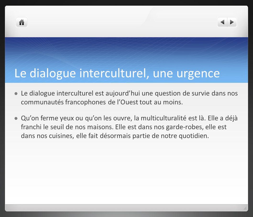 Le dialogue interculturel, une urgence Le dialogue interculturel est aujourdhui une question de survie dans nos communautés francophones de lOuest tou