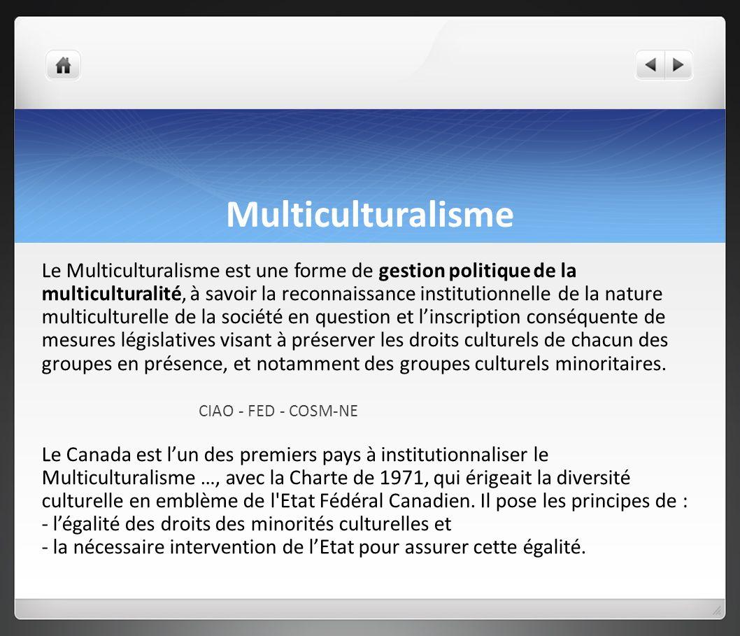 Multiculturalisme Le Multiculturalisme est une forme de gestion politique de la multiculturalité, à savoir la reconnaissance institutionnelle de la nature multiculturelle de la société en question et linscription conséquente de mesures législatives visant à préserver les droits culturels de chacun des groupes en présence, et notamment des groupes culturels minoritaires.