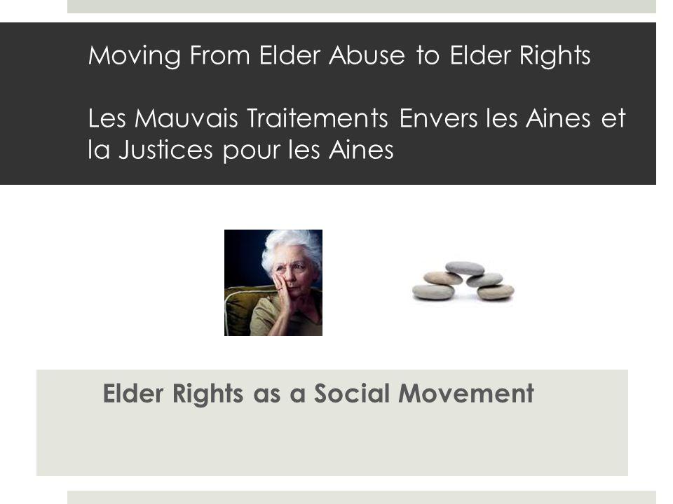 Moving From Elder Abuse to Elder Rights Les Mauvais Traitements Envers les Aines et la Justices pour les Aines Elder Rights as a Social Movement