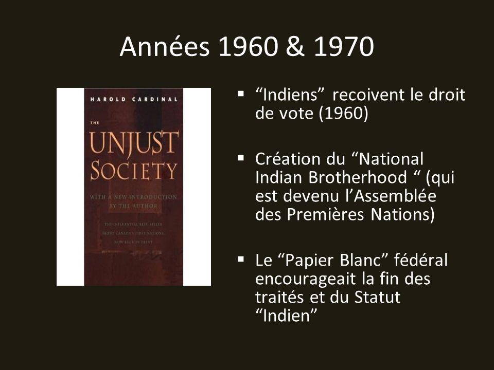 Années 1960 & 1970 Indiens recoivent le droit de vote (1960) Création du National Indian Brotherhood (qui est devenu lAssemblée des Premières Nations) Le Papier Blanc fédéral encourageait la fin des traités et du Statut Indien