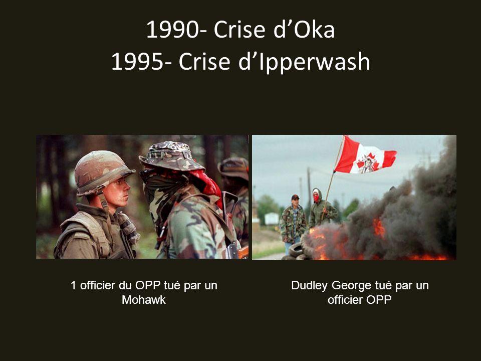 1990- Crise dOka 1995- Crise dIpperwash 1 officier du OPP tué par un Mohawk Dudley George tué par un officier OPP