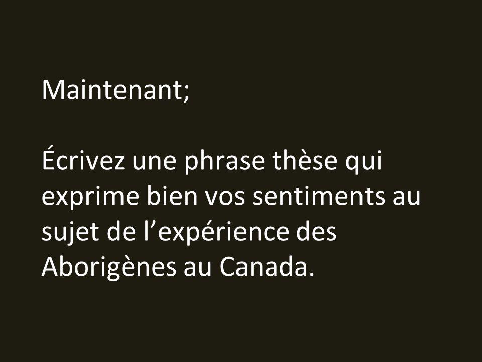 Maintenant; Écrivez une phrase thèse qui exprime bien vos sentiments au sujet de lexpérience des Aborigènes au Canada.