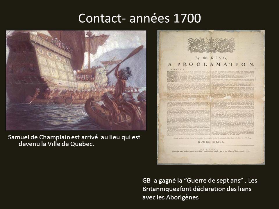 Contact- années 1700 Samuel de Champlain est arrivé au lieu qui est devenu la Ville de Quebec. GB a gagné la Guerre de sept ans. Les Britanniques font