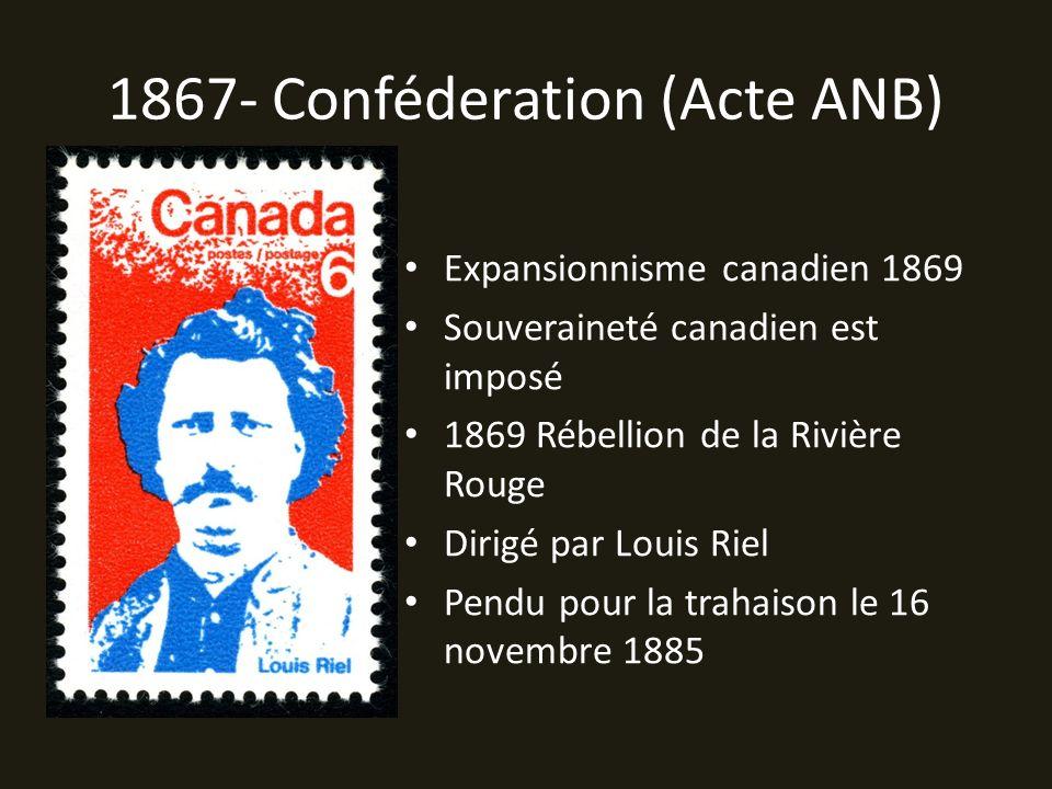 1867- Conféderation (Acte ANB) Expansionnisme canadien 1869 Souveraineté canadien est imposé 1869 Rébellion de la Rivière Rouge Dirigé par Louis Riel Pendu pour la trahaison le 16 novembre 1885