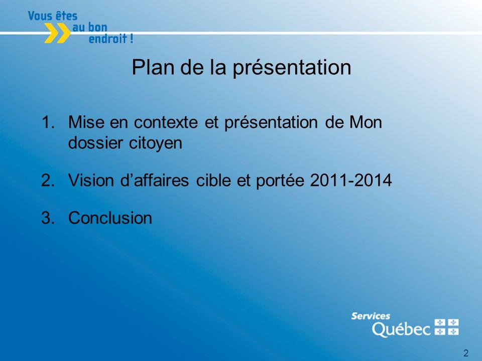 2 Plan de la présentation 1.Mise en contexte et présentation de Mon dossier citoyen 2.Vision daffaires cible et portée 2011-2014 3.Conclusion