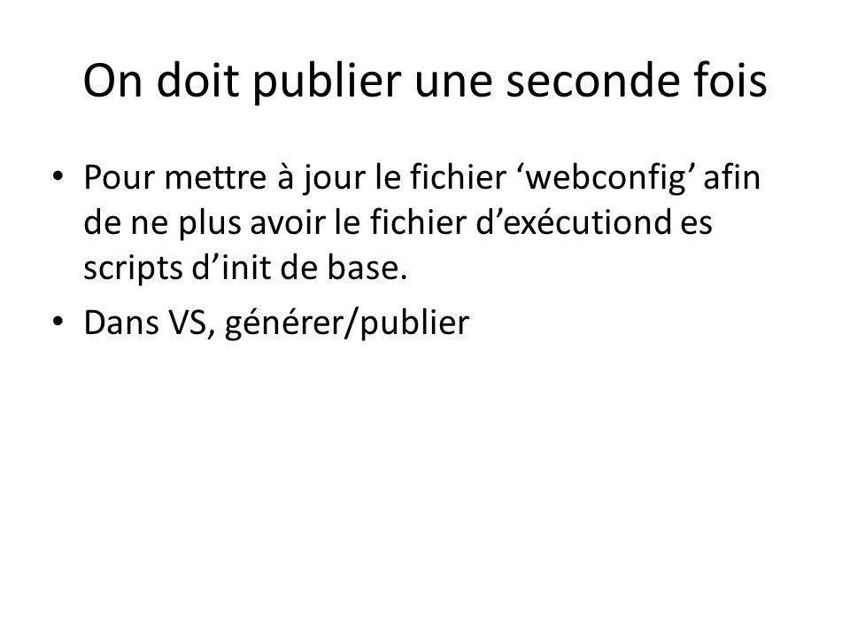 On doit publier une seconde fois Pour mettre à jour le fichier webconfig afin de ne plus avoir le fichier dexécutiond es scripts dinit de base.