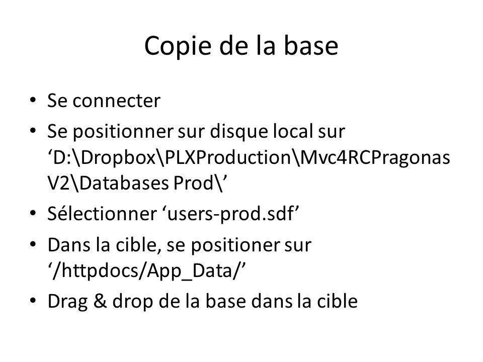 Copie de la base Se connecter Se positionner sur disque local sur D:\Dropbox\PLXProduction\Mvc4RCPragonas V2\Databases Prod\ Sélectionner users-prod.sdf Dans la cible, se positioner sur /httpdocs/App_Data/ Drag & drop de la base dans la cible