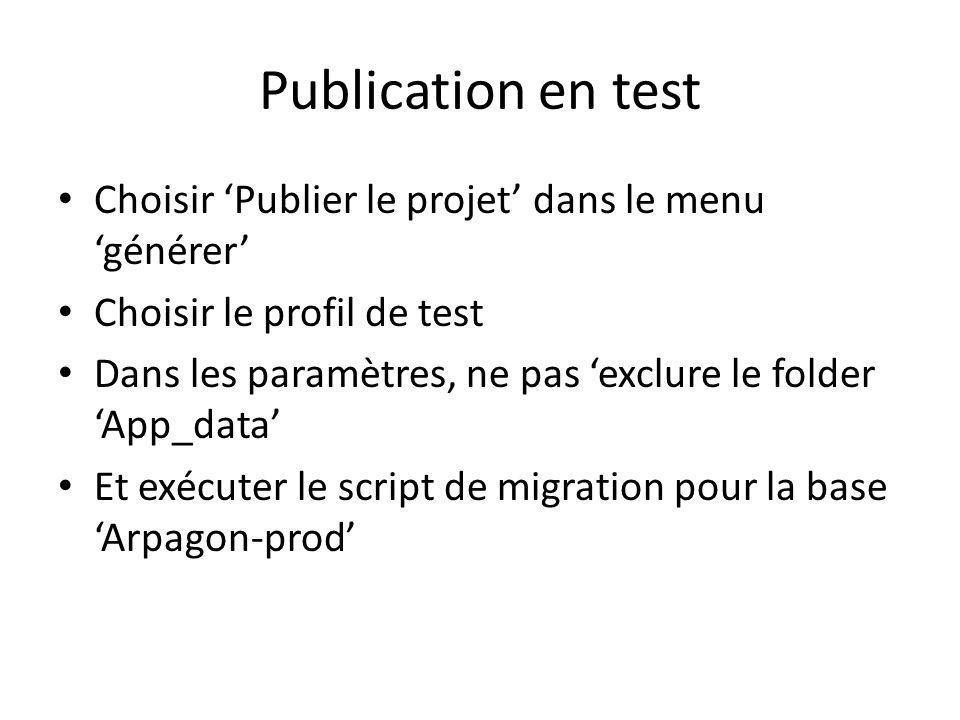 Publication en test Choisir Publier le projet dans le menu générer Choisir le profil de test Dans les paramètres, ne pas exclure le folder App_data Et exécuter le script de migration pour la base Arpagon-prod