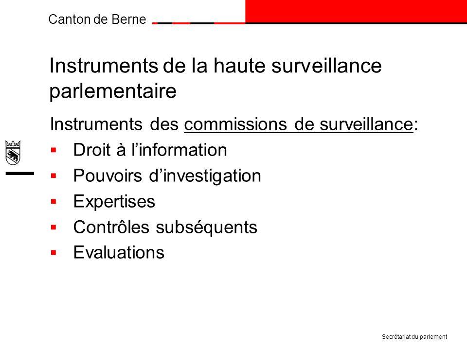 Canton de Berne Instruments de la haute surveillance parlementaire Instruments des commissions de surveillance: Droit à linformation Pouvoirs dinvestigation Expertises Contrôles subséquents Evaluations Secrétariat du parlement