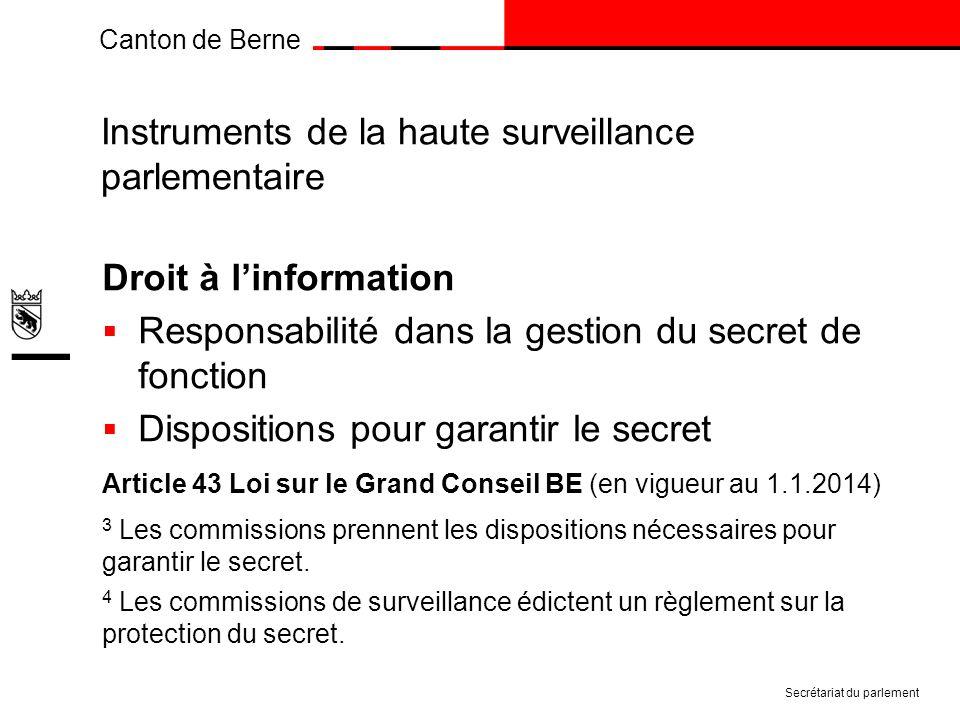 Canton de Berne Instruments de la haute surveillance parlementaire Droit à linformation Responsabilité dans la gestion du secret de fonction Dispositions pour garantir le secret Article 43 Loi sur le Grand Conseil BE (en vigueur au 1.1.2014) 3 Les commissions prennent les dispositions nécessaires pour garantir le secret.