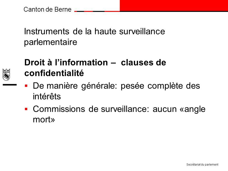 Canton de Berne Instruments de la haute surveillance parlementaire Droit à linformation – clauses de confidentialité De manière générale: pesée complète des intérêts Commissions de surveillance: aucun «angle mort» Secrétariat du parlement