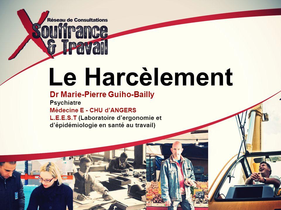 Le Harcèlement Dr Marie-Pierre Guiho-Bailly Psychiatre Médecine E - CHU dANGERS L.E.E.S.T (Laboratoire dergonomie et dépidémiologie en santé au travai