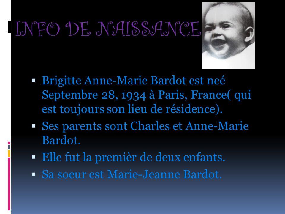 INFO DE NAISSANCE Brigitte Anne-Marie Bardot est neé Septembre 28, 1934 à Paris, France( qui est toujours son lieu de résidence). Ses parents sont Cha