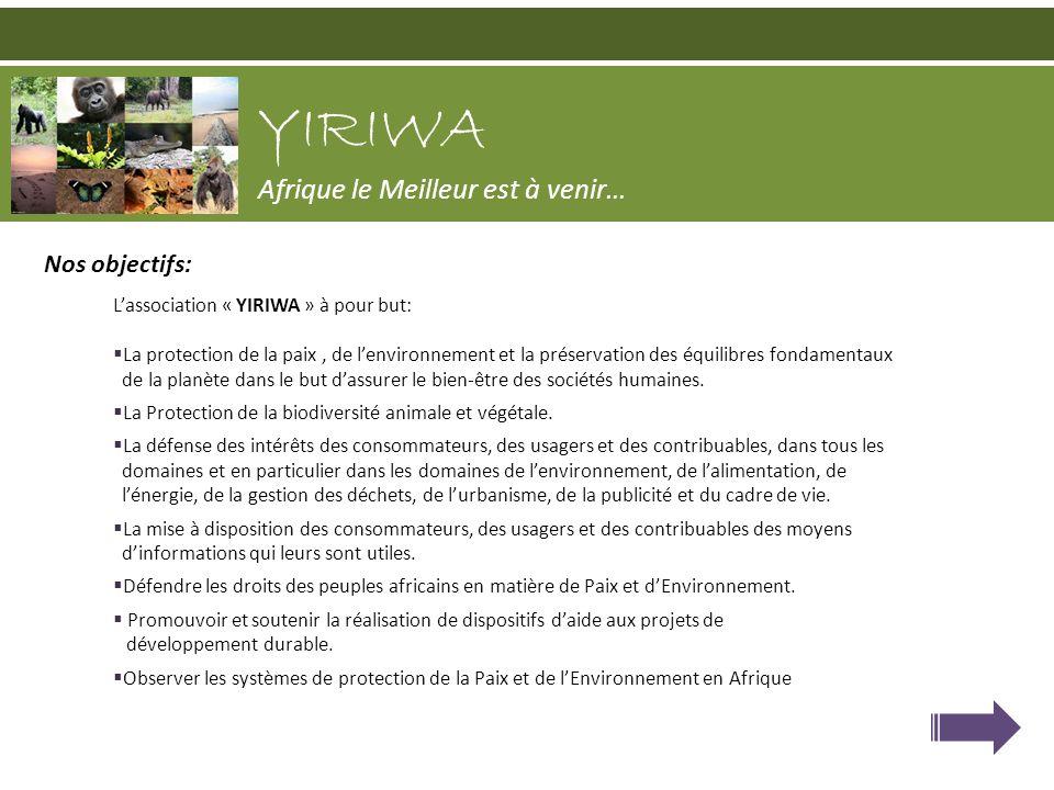 Nos objectifs: Lassociation « YIRIWA » à pour but: La protection de la paix, de lenvironnement et la préservation des équilibres fondamentaux de la pl