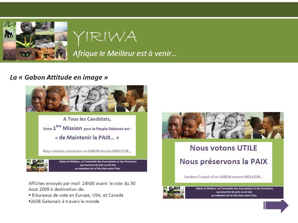 La « Gabon Attitude en image » YIRIWA Afrique le Meilleur est à venir… Affiches envoyés par mail 24h00 avant le vote du 30 Aout 2009 à destination de: