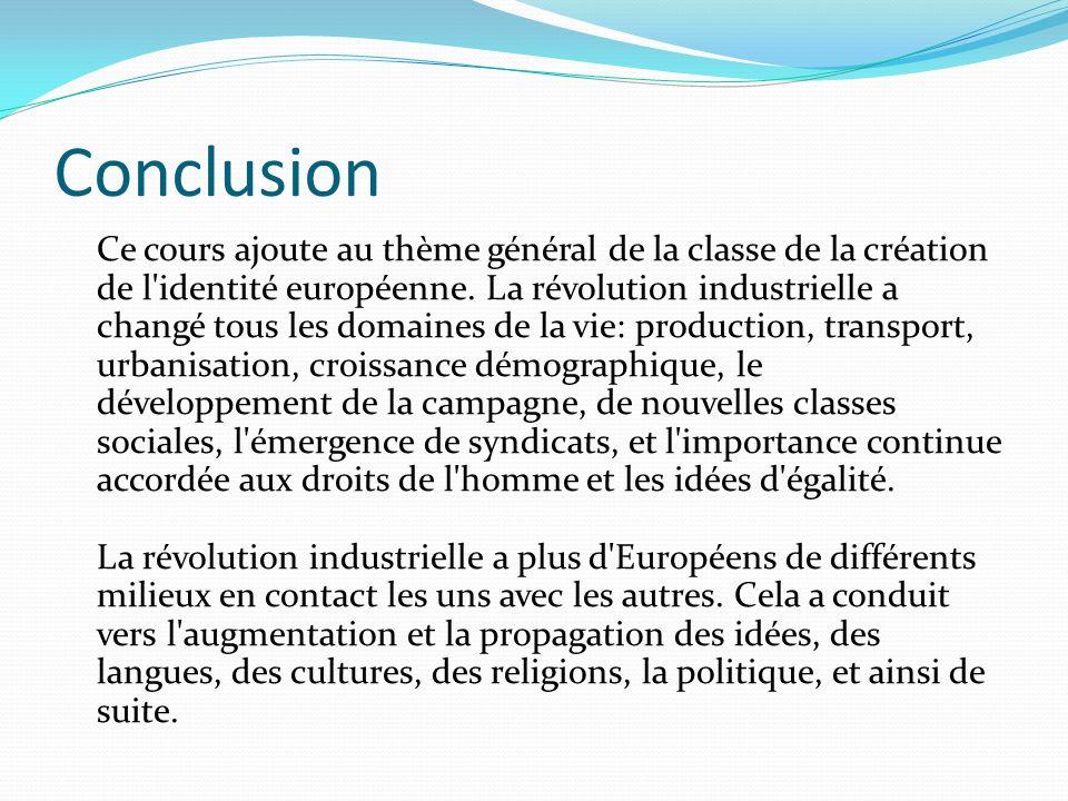 Conclusion Ce cours ajoute au thème général de la classe de la création de l'identité européenne. La révolution industrielle a changé tous les domaine