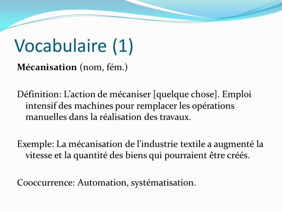 Vocabulaire (1) Mécanisation (nom, fém.) Définition: Laction de mécaniser [quelque chose]. Emploi intensif des machines pour remplacer les opérations