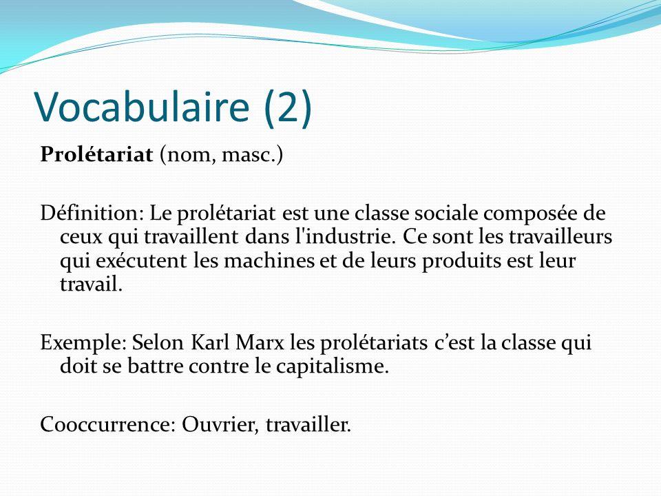 Vocabulaire (2) Prolétariat (nom, masc.) Définition: Le prolétariat est une classe sociale composée de ceux qui travaillent dans l'industrie. Ce sont