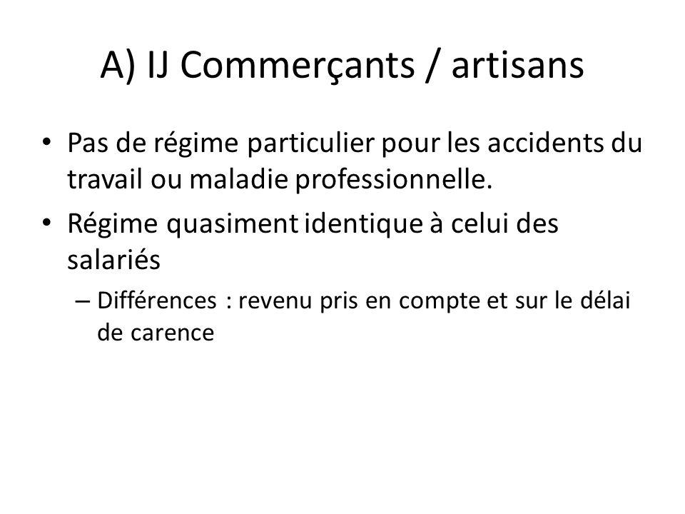 A) IJ Commerçants / artisans Pas de régime particulier pour les accidents du travail ou maladie professionnelle. Régime quasiment identique à celui de