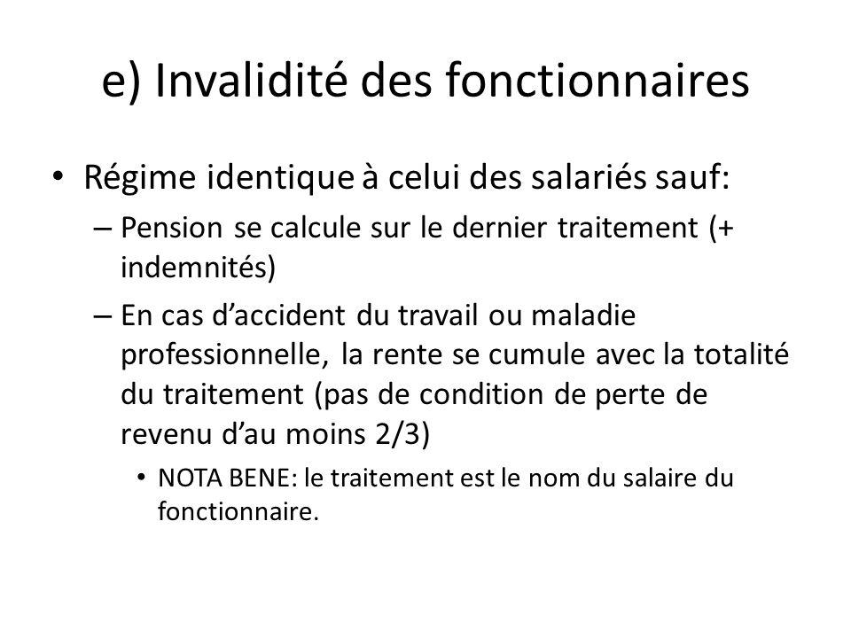 e) Invalidité des fonctionnaires Régime identique à celui des salariés sauf: – Pension se calcule sur le dernier traitement (+ indemnités) – En cas da