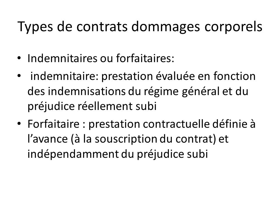 Types de contrats dommages corporels Indemnitaires ou forfaitaires: indemnitaire: prestation évaluée en fonction des indemnisations du régime général