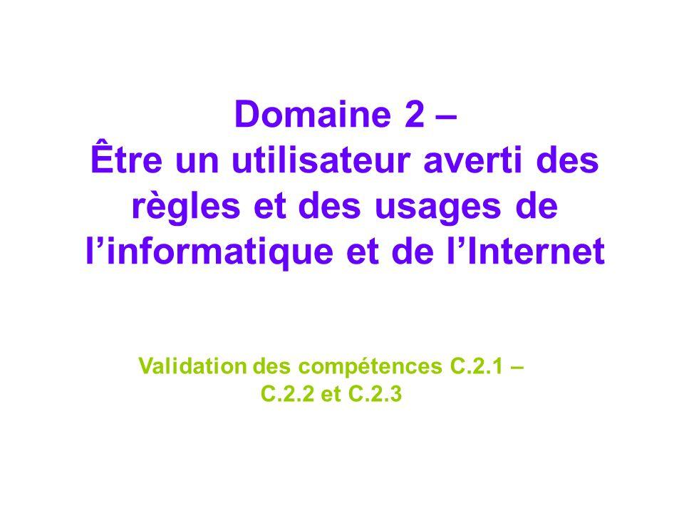 Domaine 2 – Être un utilisateur averti des règles et des usages de linformatique et de lInternet Validation des compétences C.2.1 – C.2.2 et C.2.3
