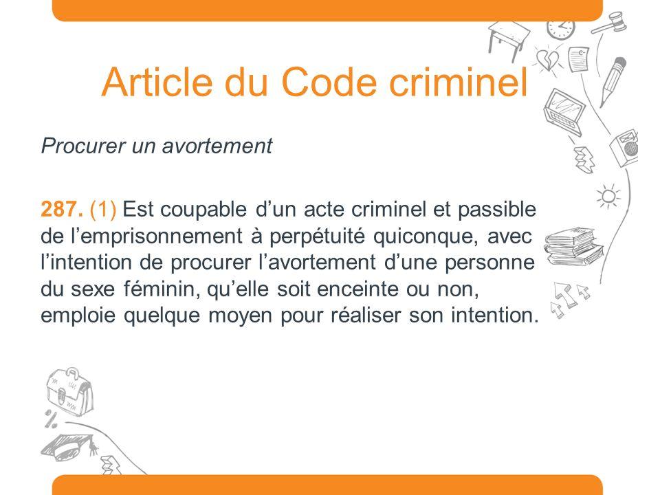 Article du Code criminel Procurer un avortement 287. (1) Est coupable dun acte criminel et passible de lemprisonnement à perpétuité quiconque, avec li