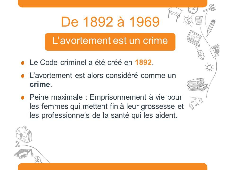 De 1892 à 1969 Le Code criminel a été créé en 1892. Lavortement est alors considéré comme un crime. Peine maximale : Emprisonnement à vie pour les fem
