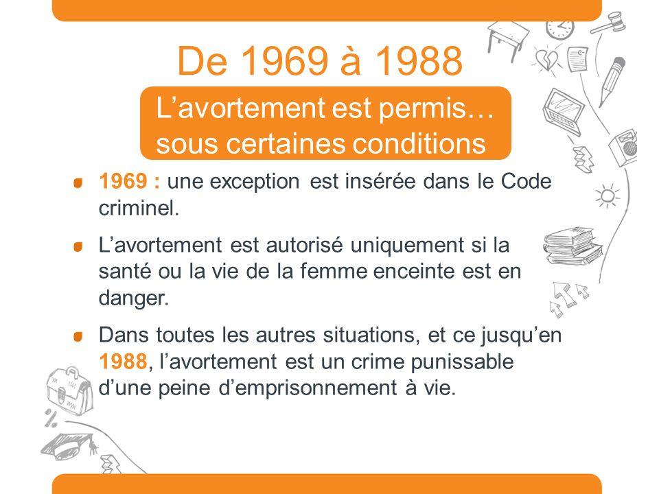 De 1969 à 1988 1969 : une exception est insérée dans le Code criminel. Lavortement est autorisé uniquement si la santé ou la vie de la femme enceinte