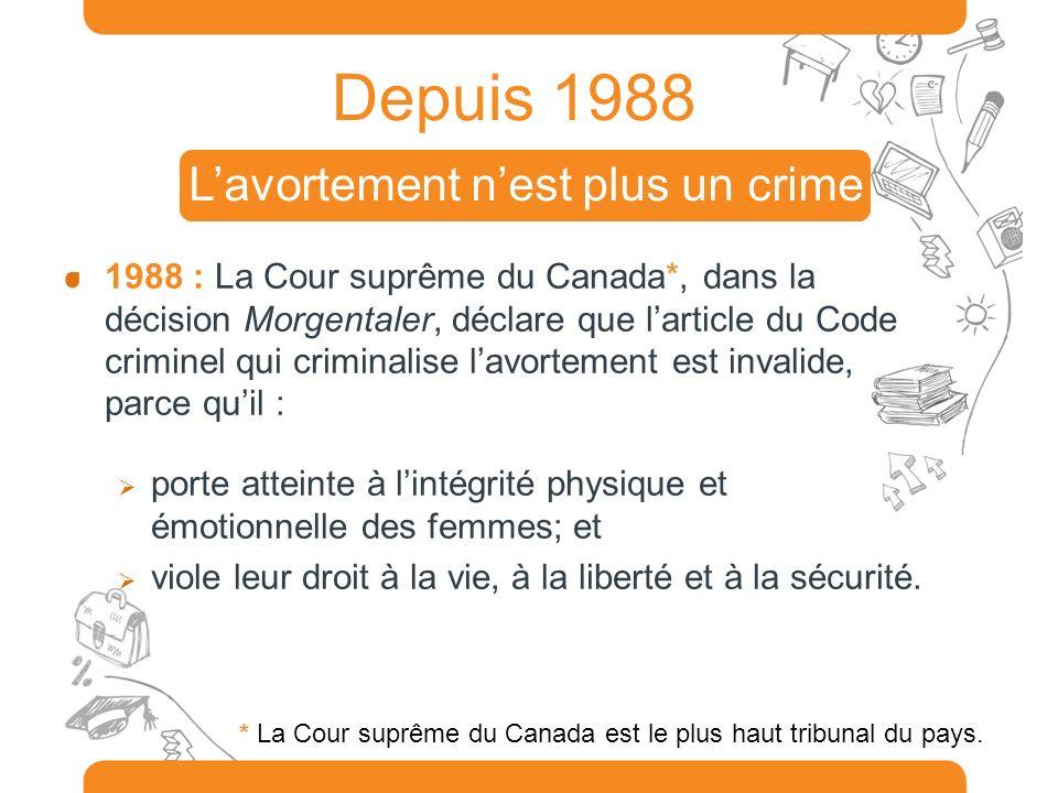 Depuis 1988 1988 : La Cour suprême du Canada*, dans la décision Morgentaler, déclare que larticle du Code criminel qui criminalise lavortement est inv