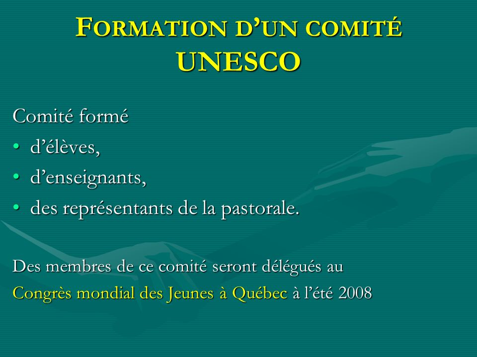 F ORMATION D UN COMITÉ UNESCO Comité formé délèves,délèves, denseignants,denseignants, des représentants de la pastorale.des représentants de la pasto