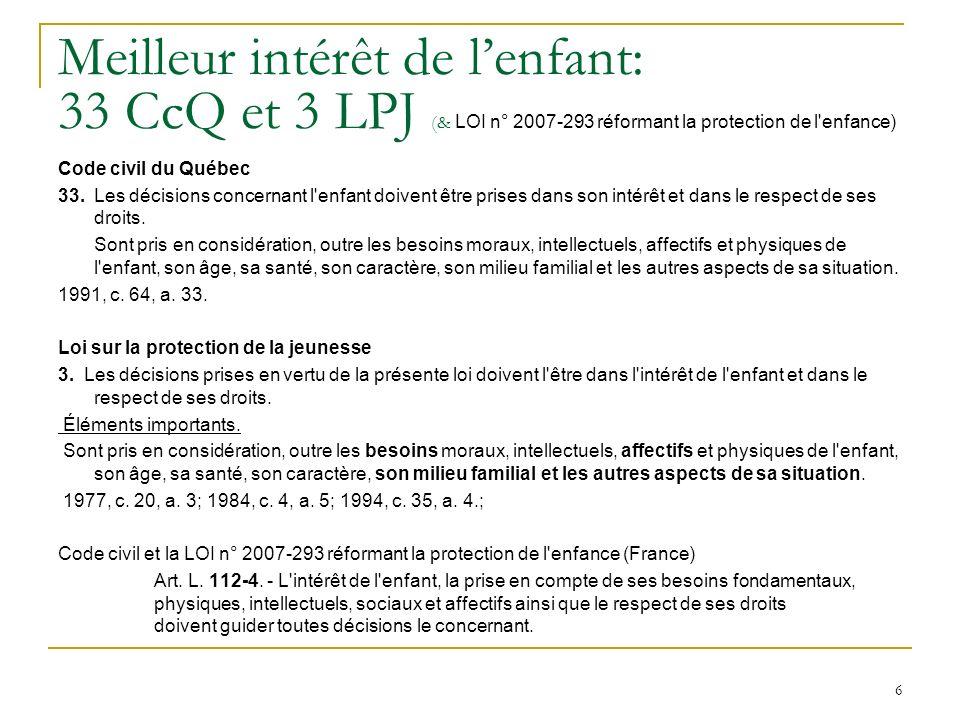 6 Meilleur intérêt de lenfant: 33 CcQ et 3 LPJ (& LOI n° 2007-293 réformant la protection de l enfance) Code civil du Québec 33.