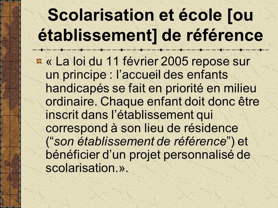 Scolarisation et école [ou établissement] de référence « La loi du 11 février 2005 repose sur un principe : laccueil des enfants handicapés se fait en priorité en milieu ordinaire.