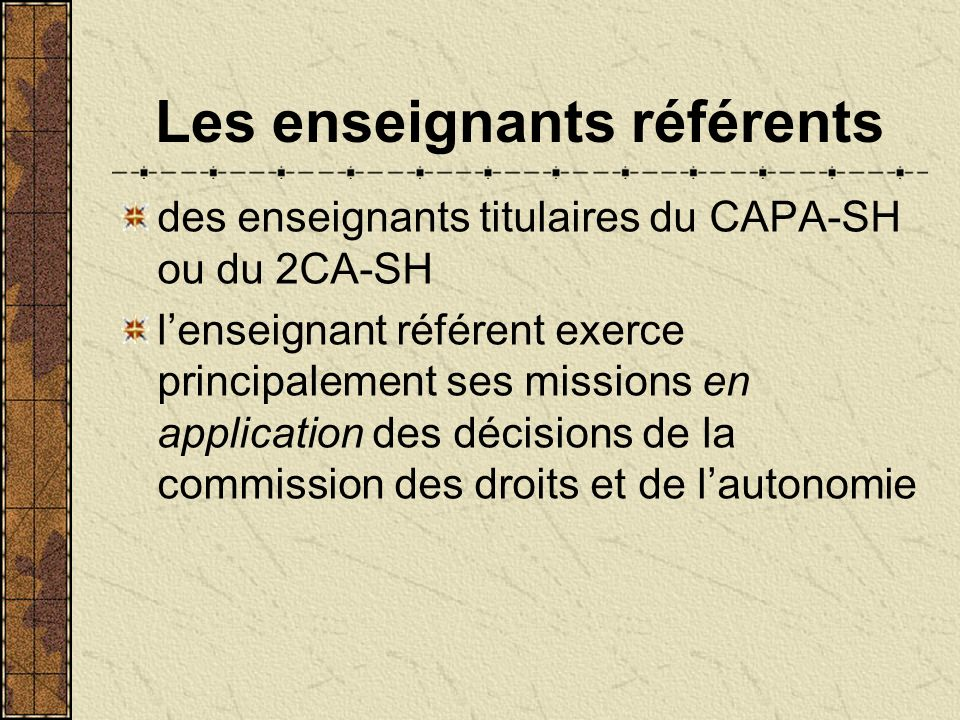 Les enseignants référents des enseignants titulaires du CAPA-SH ou du 2CA-SH lenseignant référent exerce principalement ses missions en application des décisions de la commission des droits et de lautonomie