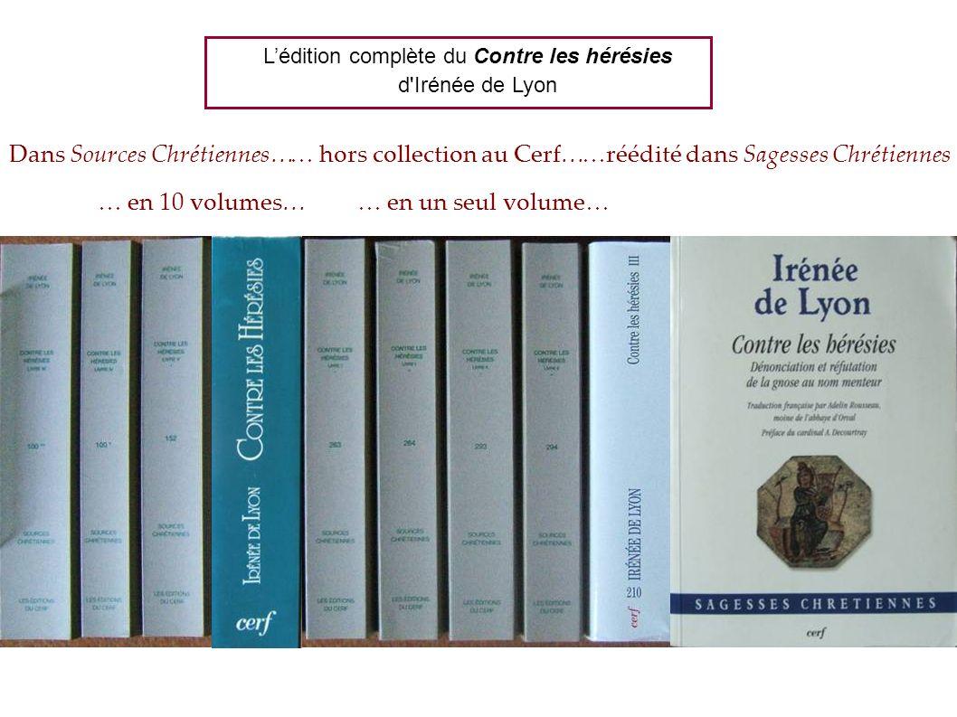 Lédition complète du Contre les hérésies d Irénée de Lyon Dans Sources Chrétiennes… … en 10 volumes… … hors collection au Cerf……réédité dans Sagesses Chrétiennes … en un seul volume…