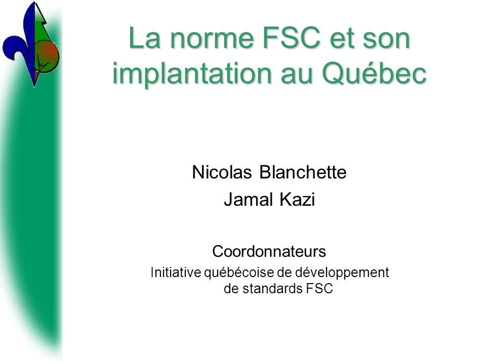 La norme FSC et son implantation au Québec Nicolas Blanchette Jamal Kazi Coordonnateurs Initiative québécoise de développement de standards FSC