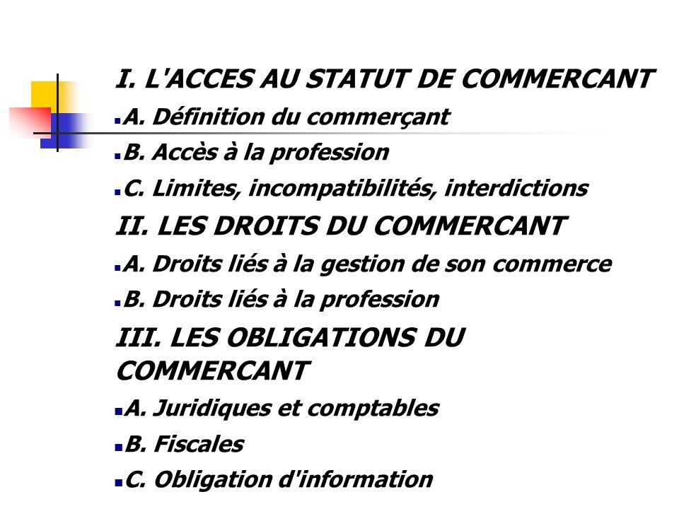 I. L'ACCES AU STATUT DE COMMERCANT A. Définition du commerçant B. Accès à la profession C. Limites, incompatibilités, interdictions II. LES DROITS DU
