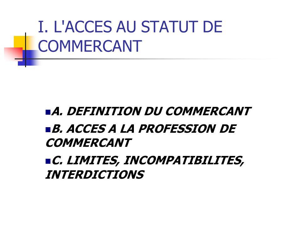 I. L'ACCES AU STATUT DE COMMERCANT A. DEFINITION DU COMMERCANT B. ACCES A LA PROFESSION DE COMMERCANT C. LIMITES, INCOMPATIBILITES, INTERDICTIONS
