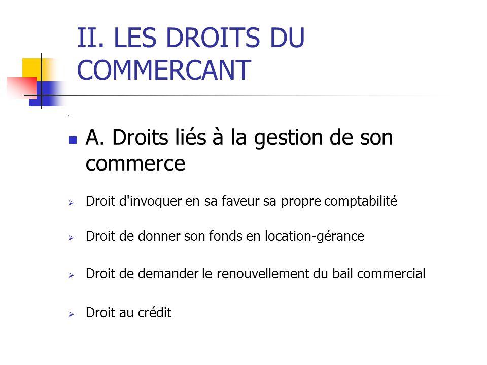 II. LES DROITS DU COMMERCANT A. Droits liés à la gestion de son commerce Droit d'invoquer en sa faveur sa propre comptabilité Droit de donner son fond