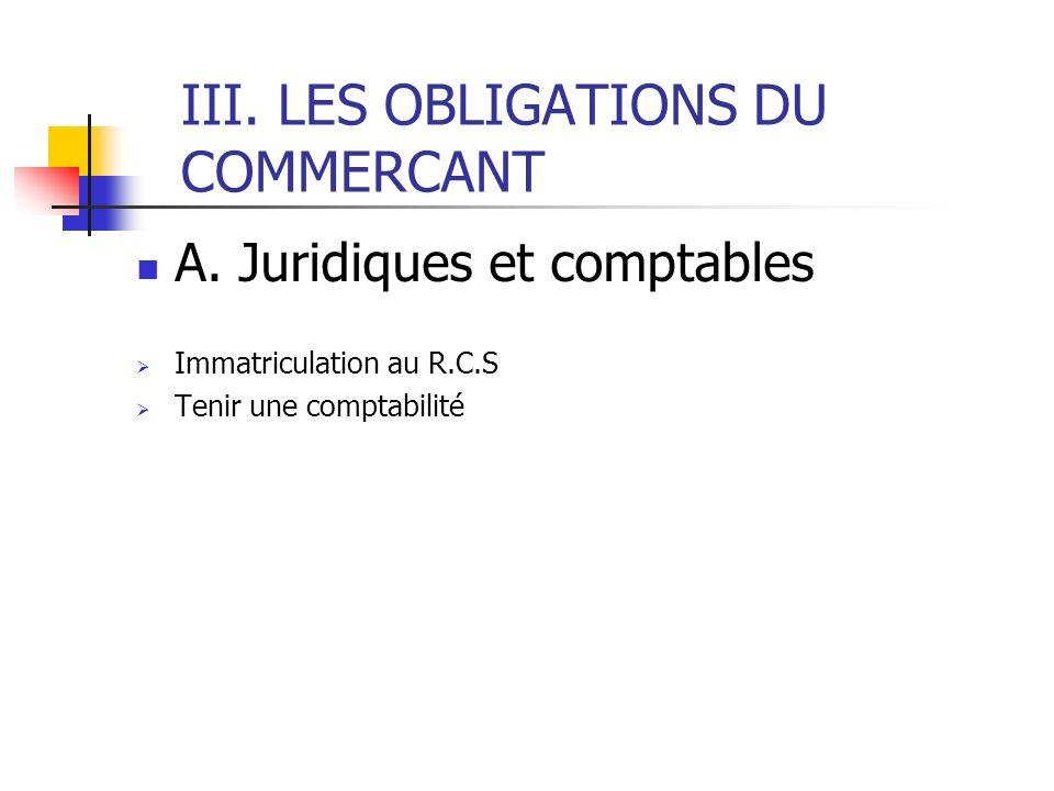 III. LES OBLIGATIONS DU COMMERCANT A. Juridiques et comptables Immatriculation au R.C.S Tenir une comptabilité