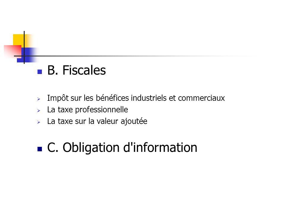 B. Fiscales Impôt sur les bénéfices industriels et commerciaux La taxe professionnelle La taxe sur la valeur ajoutée C. Obligation d'information