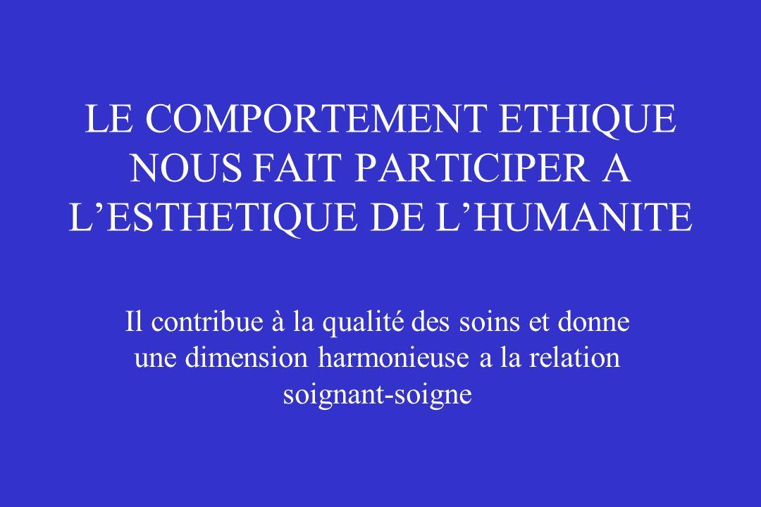 LE COMPORTEMENT ETHIQUE NOUS FAIT PARTICIPER A LESTHETIQUE DE LHUMANITE Il contribue à la qualité des soins et donne une dimension harmonieuse a la re