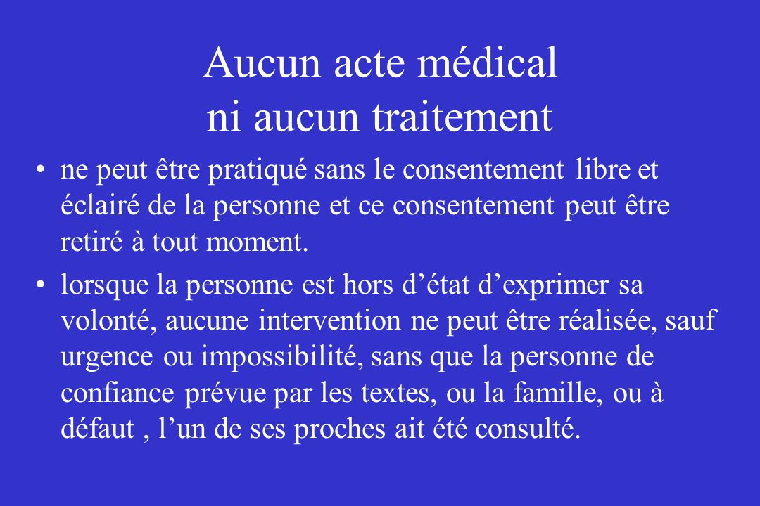Aucun acte médical ni aucun traitement ne peut être pratiqué sans le consentement libre et éclairé de la personne et ce consentement peut être retiré