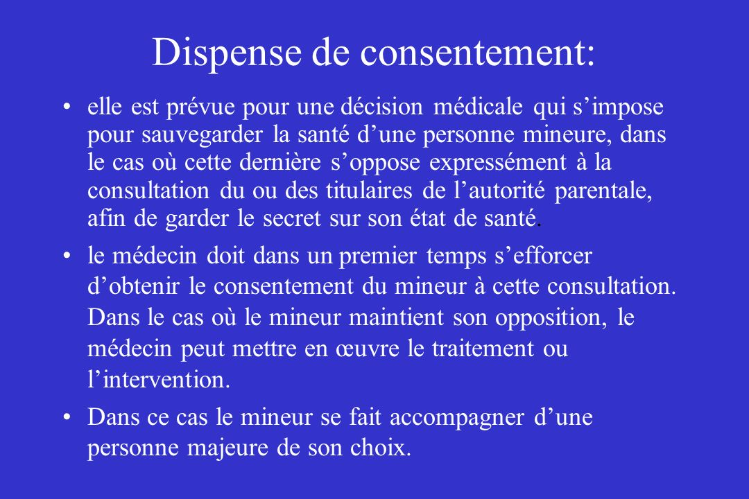 Dispense de consentement: elle est prévue pour une décision médicale qui simpose pour sauvegarder la santé dune personne mineure, dans le cas où cette