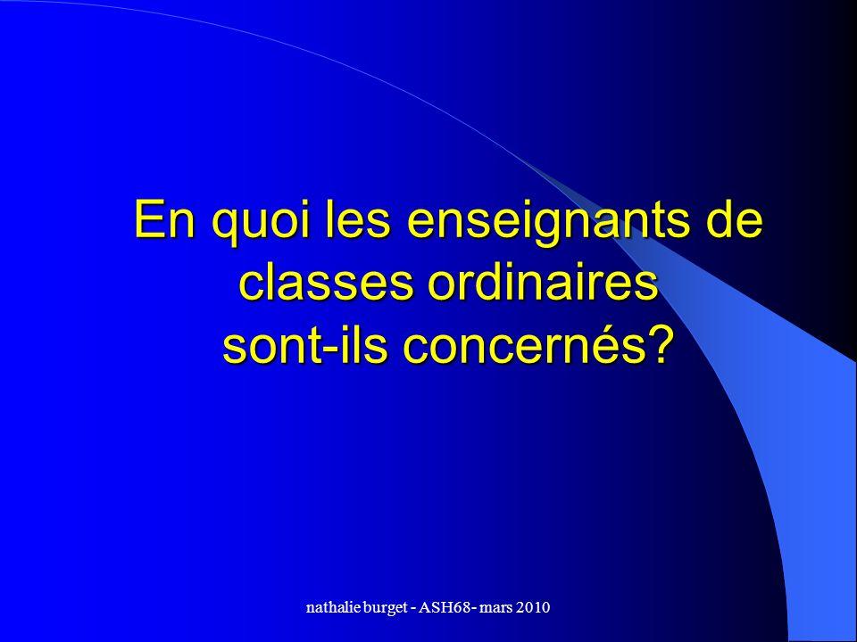 nathalie burget - ASH68- mars 2010 En quoi les enseignants de classes ordinaires sont-ils concernés?