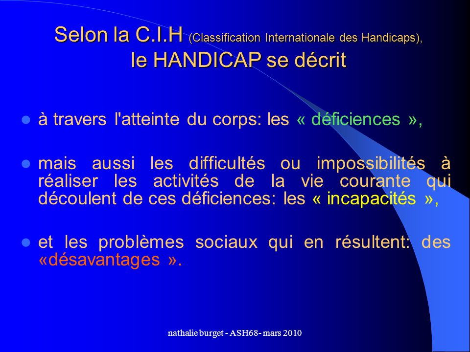 nathalie burget - ASH68- mars 2010 Selon la C.I.H (Classification Internationale des Handicaps), le HANDICAP se décrit à travers l'atteinte du corps: