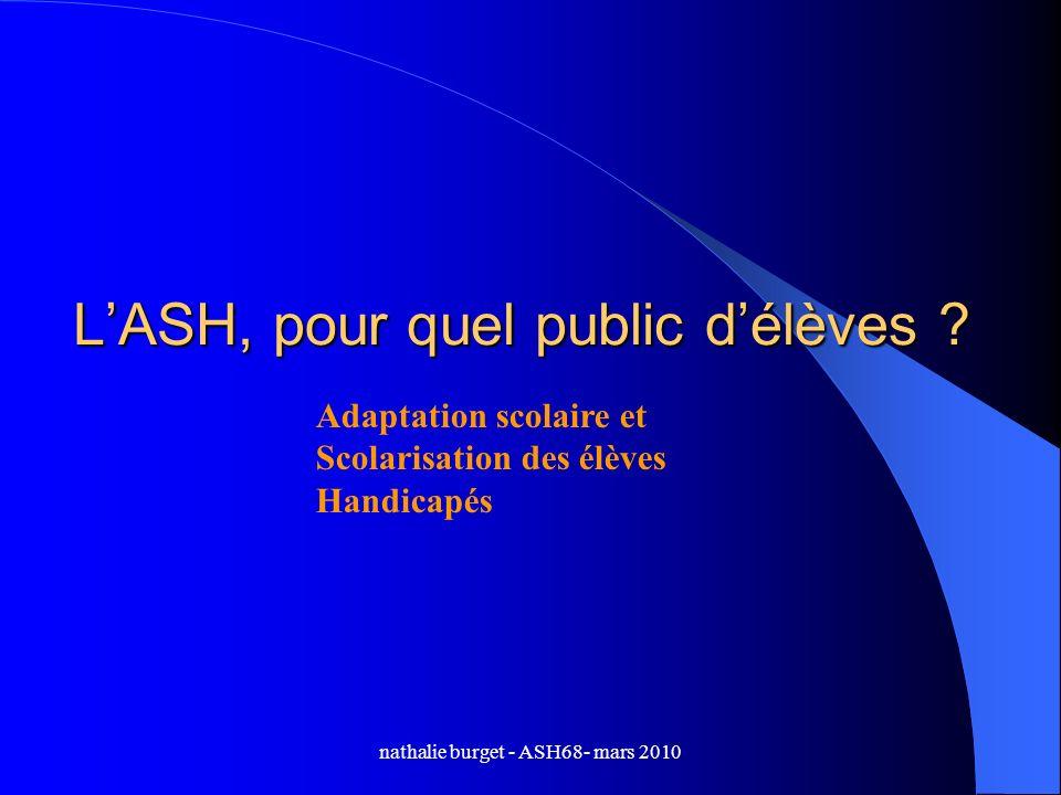 nathalie burget - ASH68- mars 2010 LASH, pour quel public délèves ? Adaptation scolaire et Scolarisation des élèves Handicapés