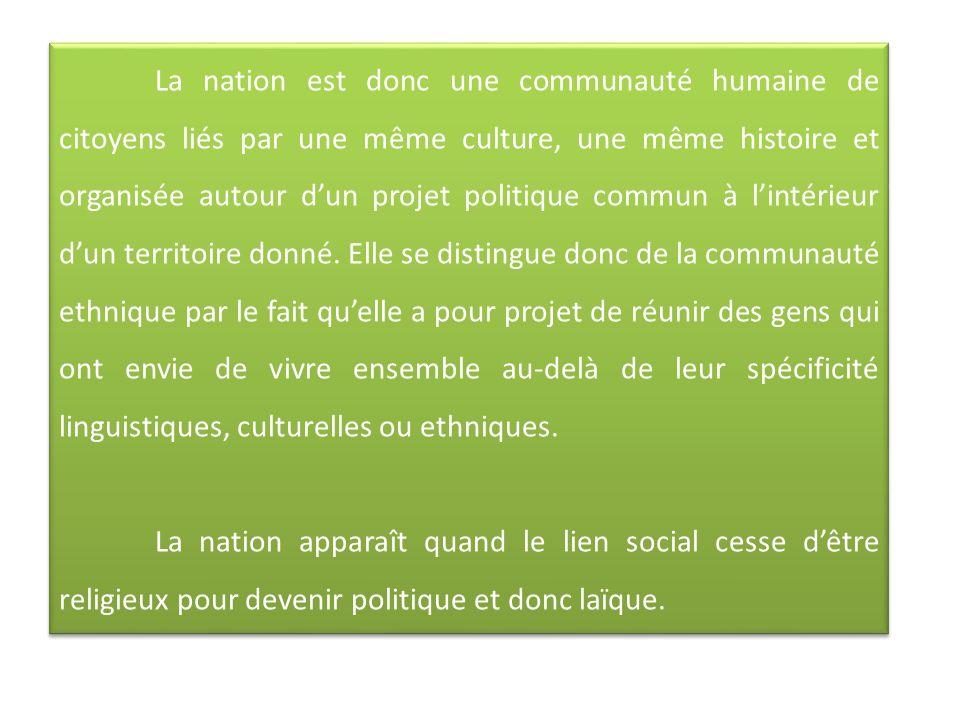 La nation est donc une communauté humaine de citoyens liés par une même culture, une même histoire et organisée autour dun projet politique commun à lintérieur dun territoire donné.
