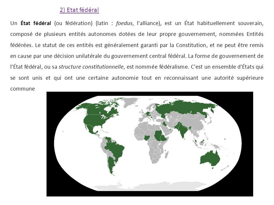 2) Etat fédéral Un État fédéral (ou fédération) (latin : foedus, l alliance), est un État habituellement souverain, composé de plusieurs entités autonomes dotées de leur propre gouvernement, nommées Entités fédérées.