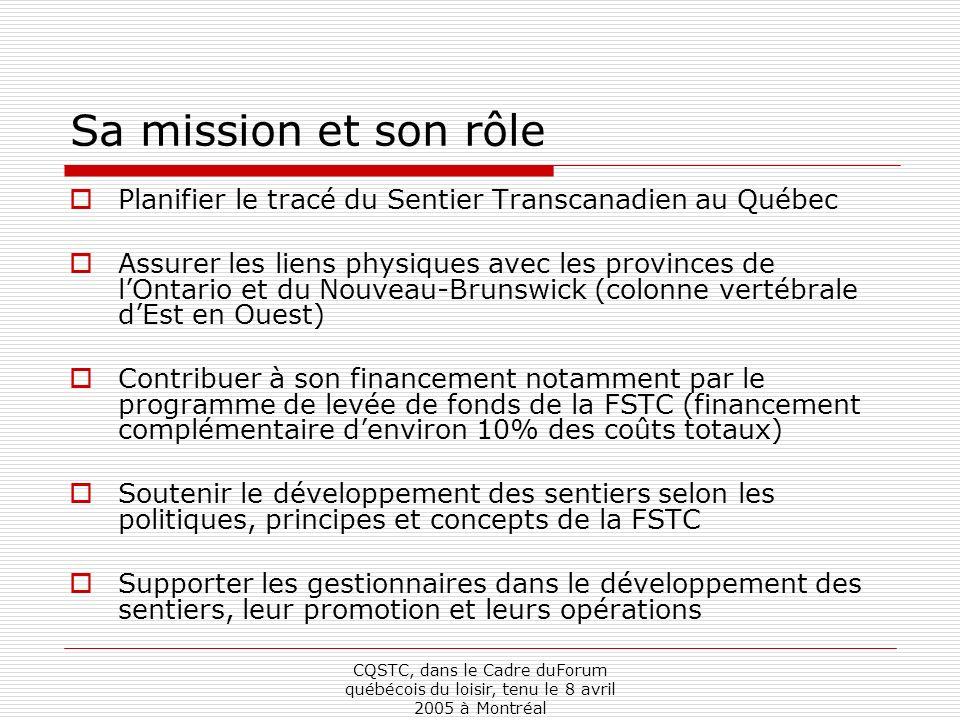 CQSTC, dans le Cadre duForum québécois du loisir, tenu le 8 avril 2005 à Montréal Sa mission et son rôle Planifier le tracé du Sentier Transcanadien au Québec Assurer les liens physiques avec les provinces de lOntario et du Nouveau-Brunswick (colonne vertébrale dEst en Ouest) Contribuer à son financement notamment par le programme de levée de fonds de la FSTC (financement complémentaire denviron 10% des coûts totaux) Soutenir le développement des sentiers selon les politiques, principes et concepts de la FSTC Supporter les gestionnaires dans le développement des sentiers, leur promotion et leurs opérations